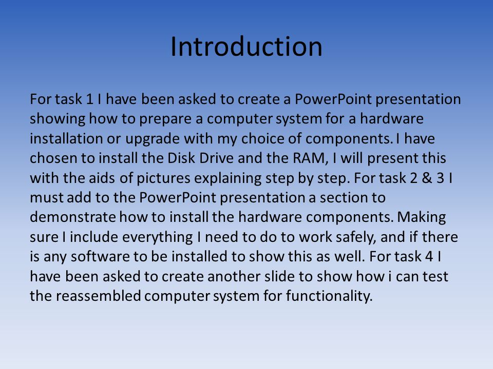 Introduction For task 1 I have been asked to create a PowerPoint presentation showing how to prepare a computer system for a hardware installation or