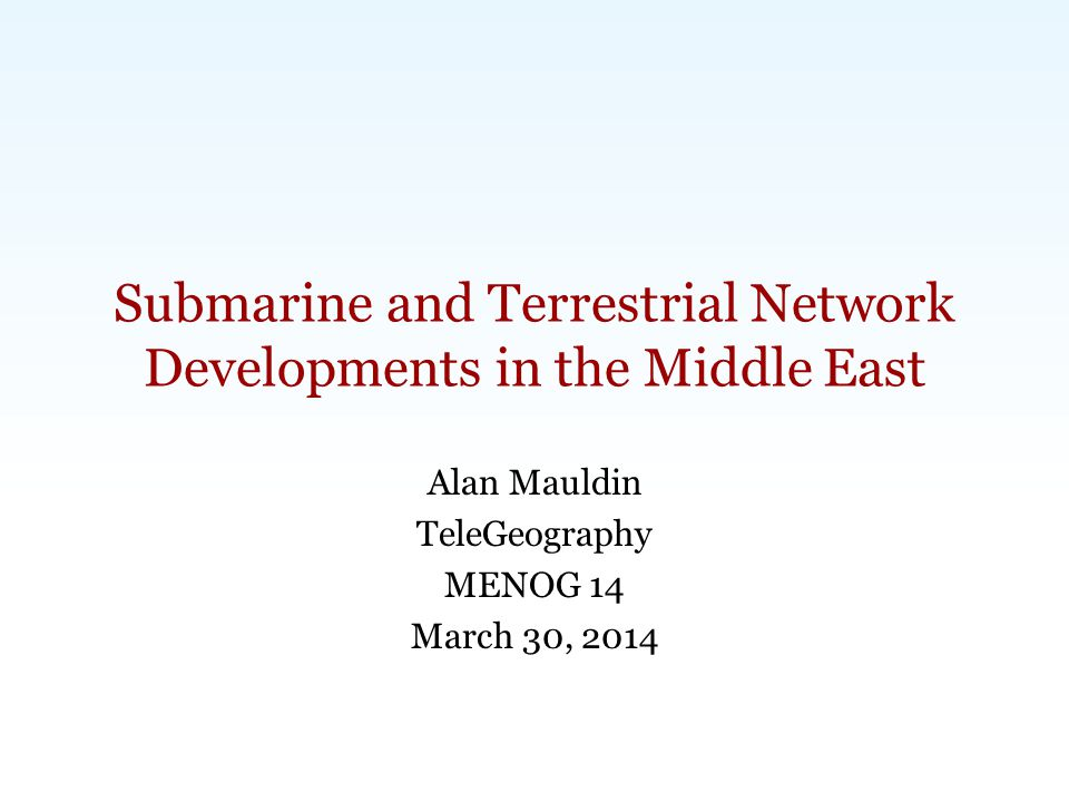 Carlsbad, CA | Washington, DC | Exeter, UK | Singapore | www.telegeography.com | info@telegeography.com Submarine and Terrestrial Network Developments in the Middle East Alan Mauldin TeleGeography MENOG 14 March 30, 2014