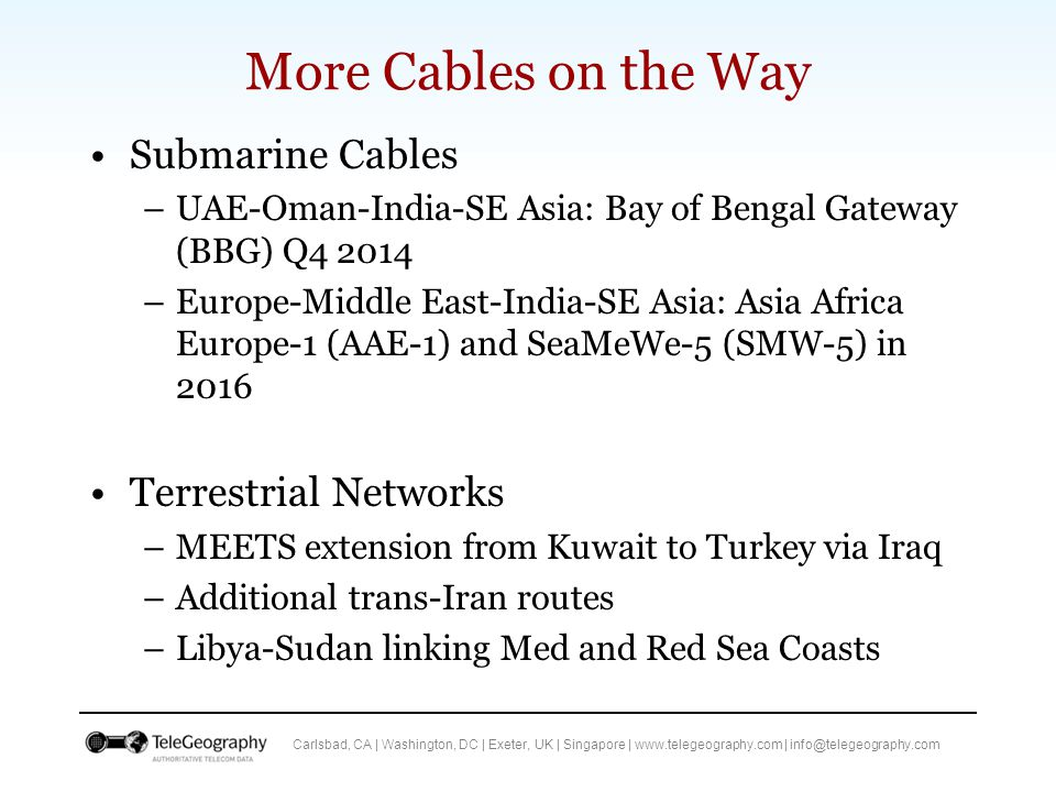 Carlsbad, CA | Washington, DC | Exeter, UK | Singapore | www.telegeography.com | info@telegeography.com More Cables on the Way Submarine Cables –UAE-Oman-India-SE Asia: Bay of Bengal Gateway (BBG) Q4 2014 –Europe-Middle East-India-SE Asia: Asia Africa Europe-1 (AAE-1) and SeaMeWe-5 (SMW-5) in 2016 Terrestrial Networks –MEETS extension from Kuwait to Turkey via Iraq –Additional trans-Iran routes –Libya-Sudan linking Med and Red Sea Coasts