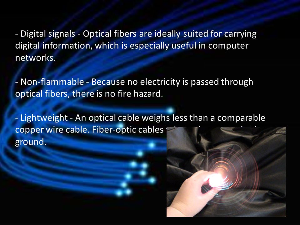 - Digital signals - Optical fibers are ideally suited for carrying digital information, which is especially useful in computer networks. - Non-flammab
