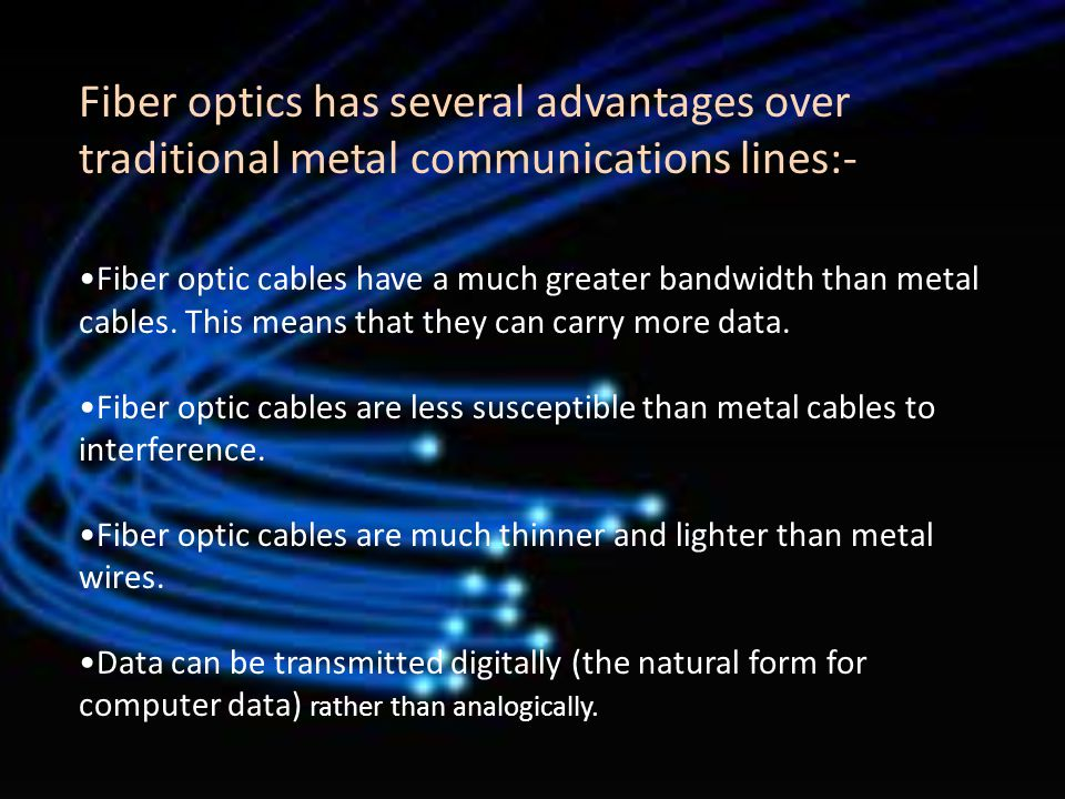 - Digital signals - Optical fibers are ideally suited for carrying digital information, which is especially useful in computer networks.
