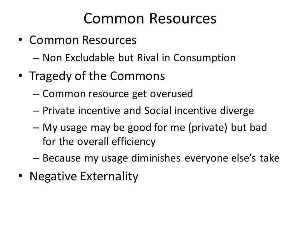 Common Resources – Non Excludable but Rival in Consumption Tragedy of the Commons – Common resource get overused – Private incentive and Social incentive diverge – My usage may be good for me (private) but bad for the overall efficiency – Because my usage diminishes everyone elses take Negative Externality
