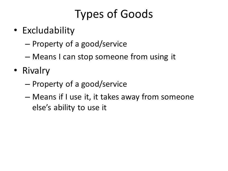 Types of Goods Excludability – Property of a good/service – Means I can stop someone from using it Rivalry – Property of a good/service – Means if I use it, it takes away from someone elses ability to use it