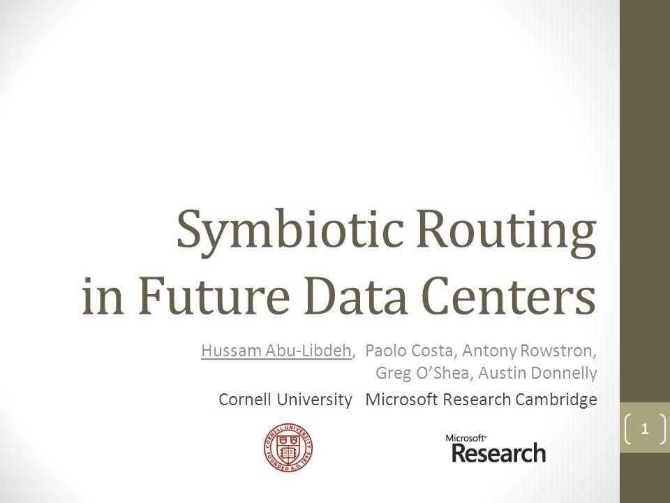 Symbiotic Routing in Future Data Centers Hussam Abu-Libdeh, Paolo Costa, Antony Rowstron, Greg OShea, Austin Donnelly Cornell University Microsoft Research Cambridge 1