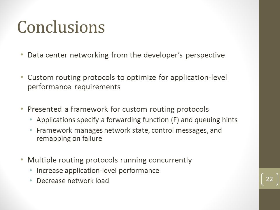 Conclusions Data center networking from the developers perspective Custom routing protocols to optimize for application-level performance requirements Presented a framework for custom routing protocols Applications specify a forwarding function (F) and queuing hints Framework manages network state, control messages, and remapping on failure Multiple routing protocols running concurrently Increase application-level performance Decrease network load 22