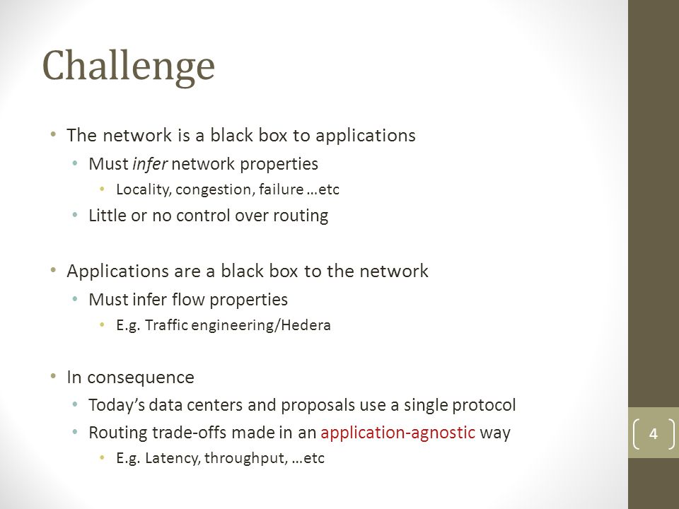 Challenge The network is a black box to applications Must infer network properties Locality, congestion, failure …etc Little or no control over routing Applications are a black box to the network Must infer flow properties E.g.