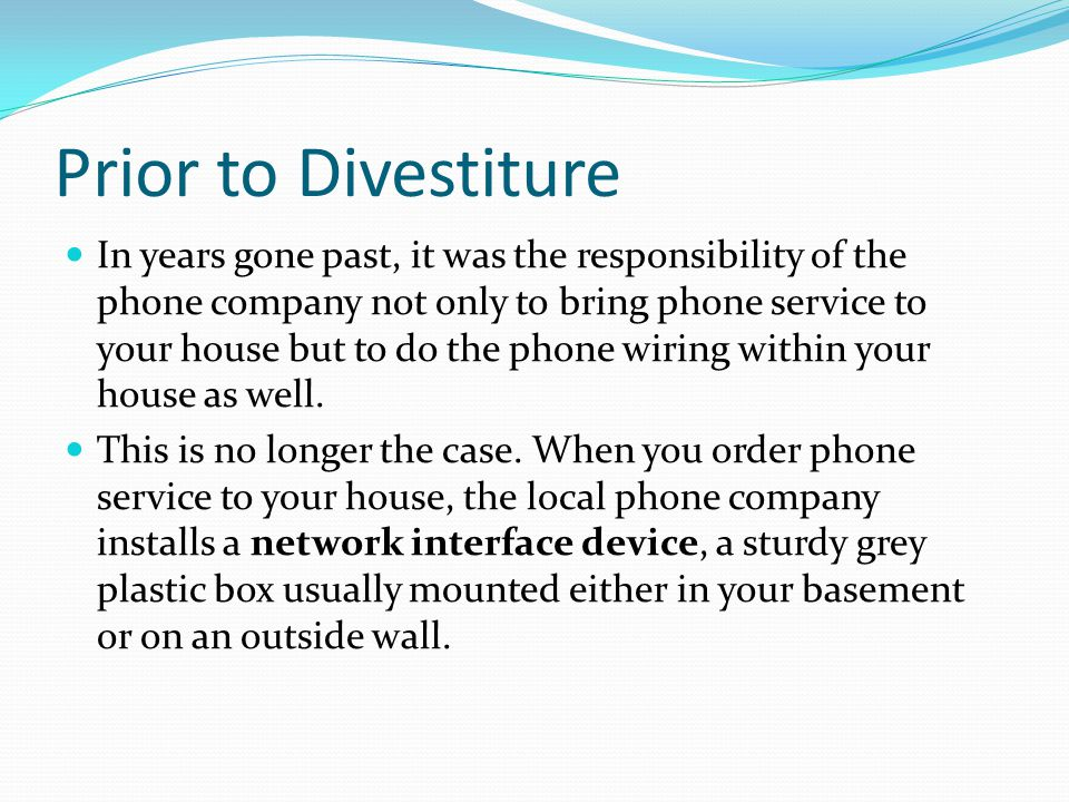 Prior to Divestiture In years gone past, it was the responsibility of the phone company not only to bring phone service to your house but to do the ph