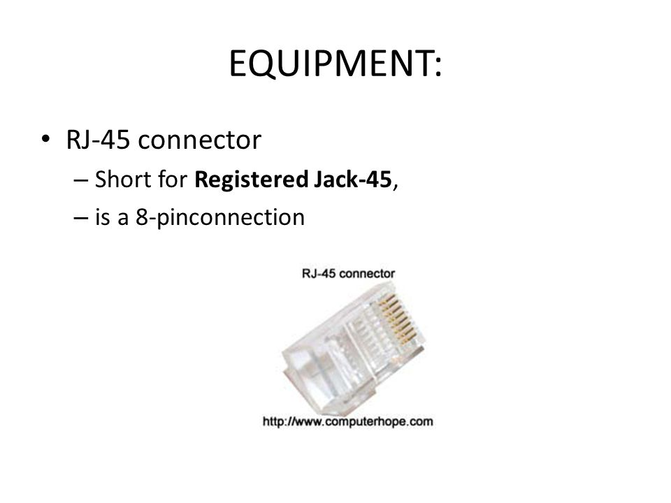 EQUIPMENT: RJ-45 connector – Short for Registered Jack-45, – is a 8-pinconnection