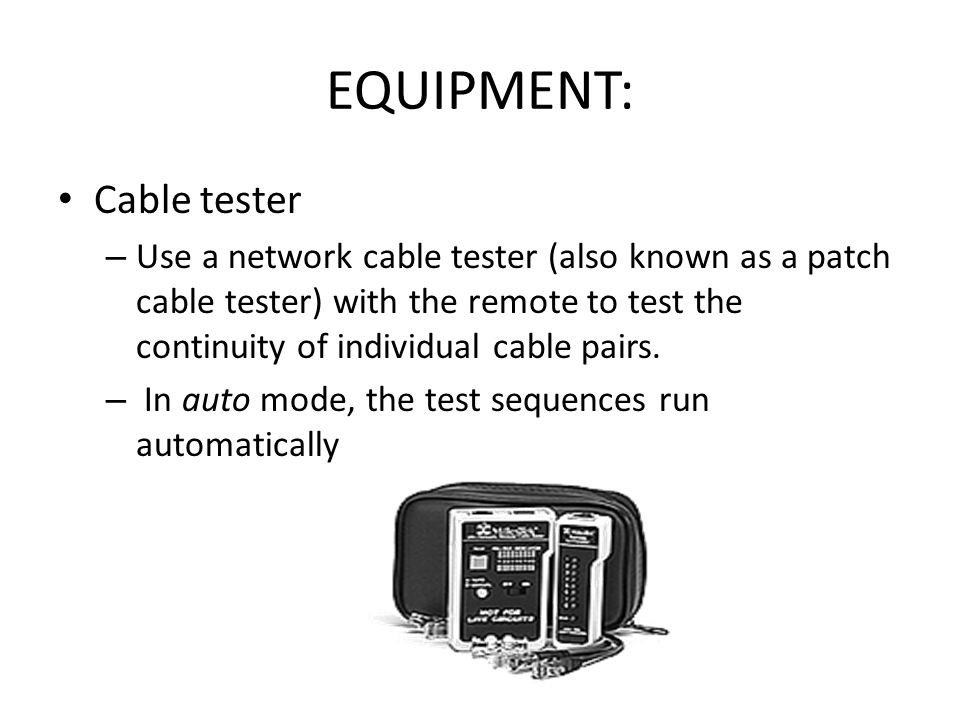 EQUIPMENT: Cable tester – Use a network cable tester (also known as a patch cable tester) with the remote to test the continuity of individual cable p