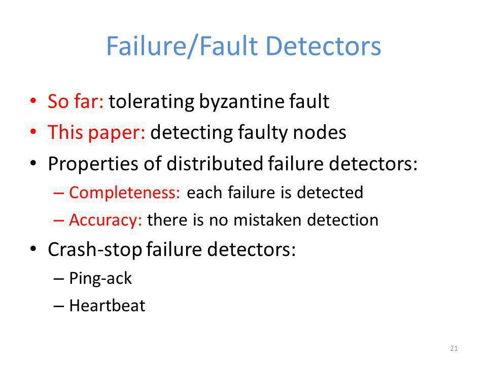 Failure/Fault Detectors So far: tolerating byzantine fault This paper: detecting faulty nodes Properties of distributed failure detectors: – Completeness: each failure is detected – Accuracy: there is no mistaken detection Crash-stop failure detectors: – Ping-ack – Heartbeat 21