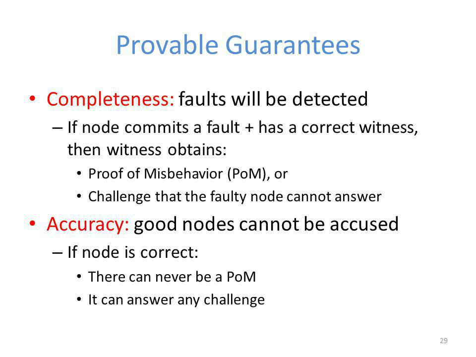Provable Guarantees Completeness: faults will be detected – If node commits a fault + has a correct witness, then witness obtains: Proof of Misbehavior (PoM), or Challenge that the faulty node cannot answer Accuracy: good nodes cannot be accused – If node is correct: There can never be a PoM It can answer any challenge 29