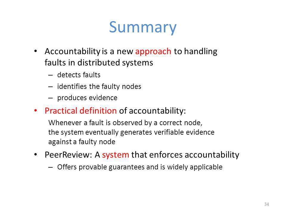 Summary Accountability is a new approach to handling faults in distributed systems – detects faults – identifies the faulty nodes – produces evidence Practical definition of accountability: Whenever a fault is observed by a correct node, the system eventually generates verifiable evidence against a faulty node PeerReview: A system that enforces accountability – Offers provable guarantees and is widely applicable 34