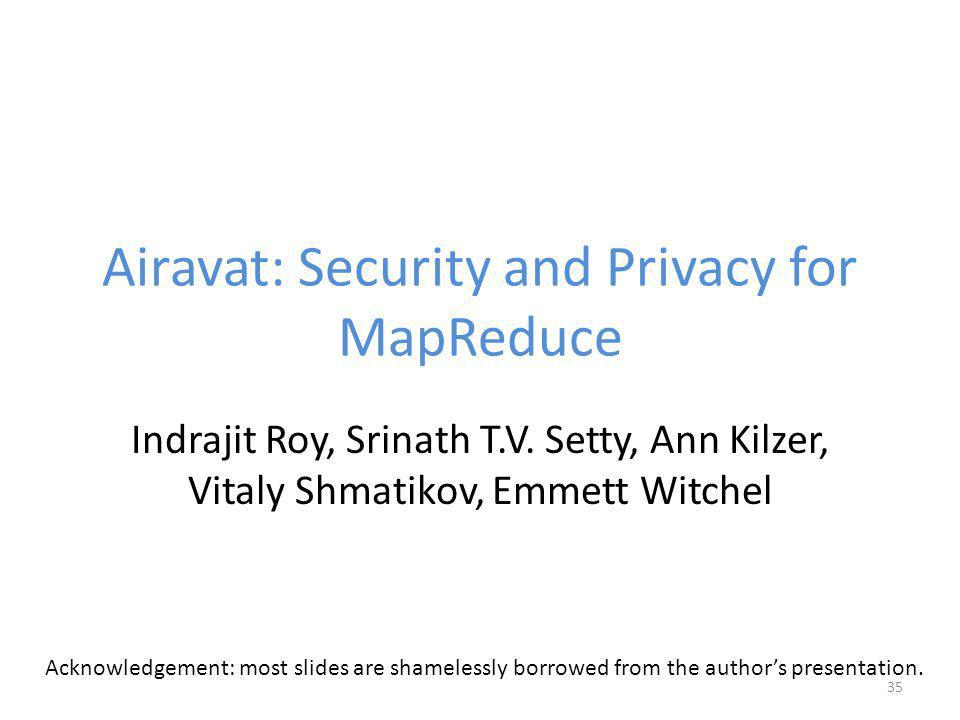 Airavat: Security and Privacy for MapReduce Indrajit Roy, Srinath T.V.