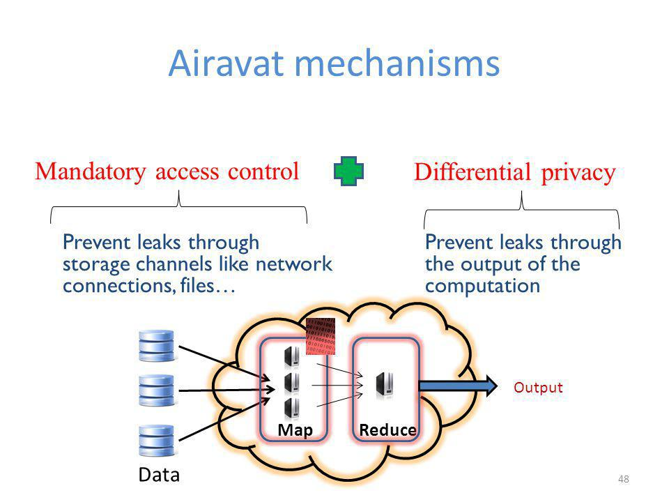 Airavat mechanisms 48 Prevent leaks through storage channels like network connections, files… ReduceMap Mandatory access controlDifferential privacy Prevent leaks through the output of the computation Output Data