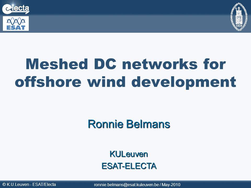 © K.U.Leuven - ESAT/Electa ronnie.belmans@esat.kuleuven.be / May-2010 Meshed DC networks for offshore wind development Ronnie Belmans KULeuvenESAT-ELE