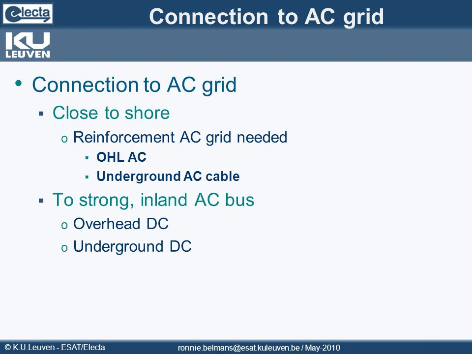 © K.U.Leuven - ESAT/Electa Connection to AC grid Close to shore o Reinforcement AC grid needed OHL AC Underground AC cable To strong, inland AC bus o