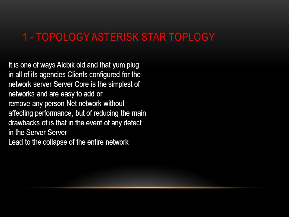 1 - TOPOLOGY ASTERISK STAR TOPLOGY It is one of ways Alcbik old and that yum plug in all of its agencies Clients configured for the network server Server Core is the simplest of networks and are easy to add or remove any person Net network without affecting performance, but of reducing the main drawbacks of is that in the event of any defect in the Server Server Lead to the collapse of the entire network