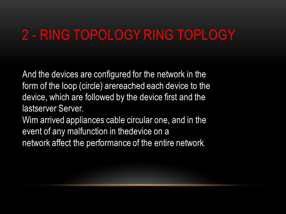 2 - RING TOPOLOGY RING TOPLOGY And the devices are configured for the network in the form of the loop (circle) arereached each device to the device, which are followed by the device first and the lastserver Server.