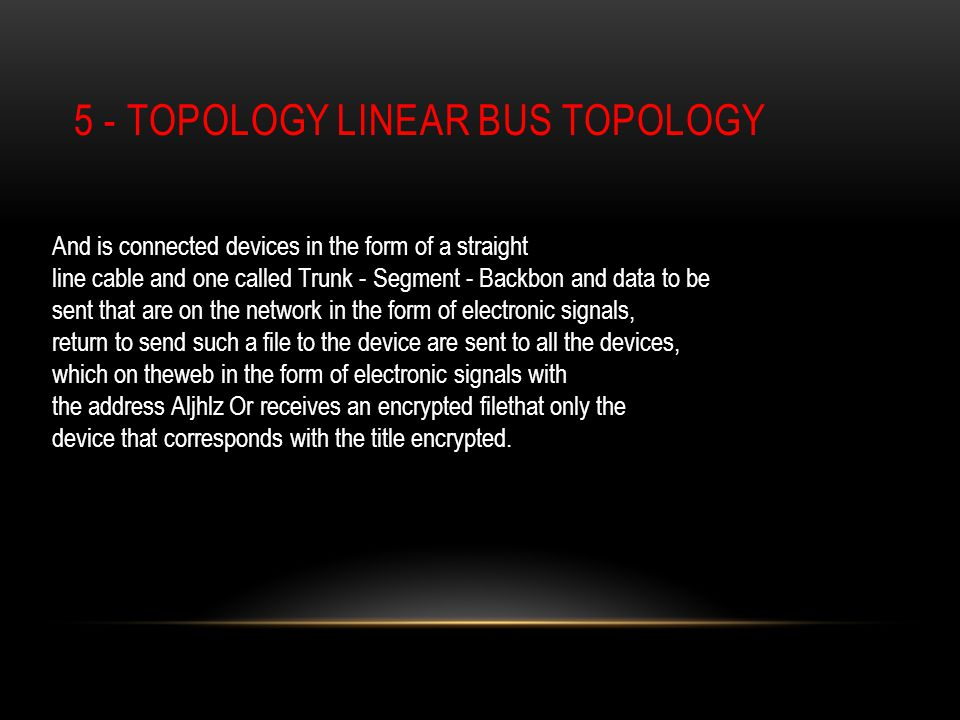 5 - TOPOLOGY LINEAR BUS TOPOLOGY And is connected devices in the form of a straight line cable and one called Trunk - Segment - Backbon and data to be sent that are on the network in the form of electronic signals, return to send such a file to the device are sent to all the devices, which on theweb in the form of electronic signals with the address Aljhlz Or receives an encrypted filethat only the device that corresponds with the title encrypted.