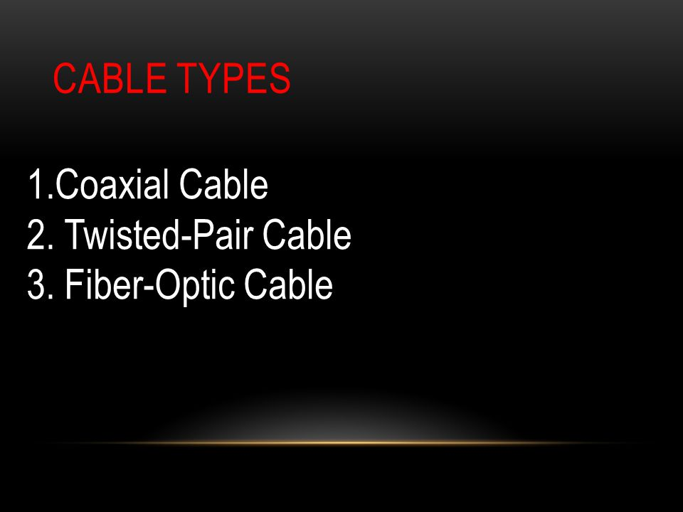 CABLE TYPES 1.Coaxial Cable 2. Twisted-Pair Cable 3. Fiber-Optic Cable