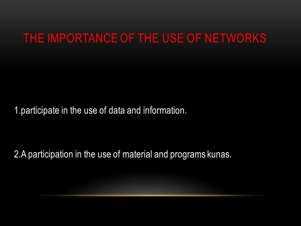 THE IMPORTANCE OF THE USE OF NETWORKS 1.participate in the use of data and information.