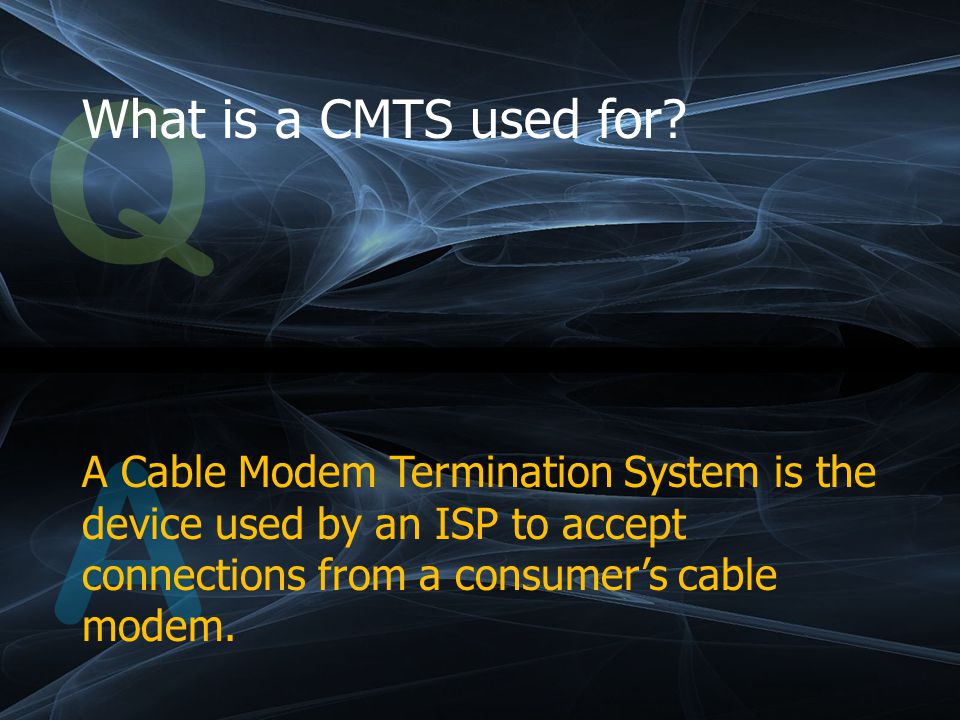 Q What is a CMTS used for.