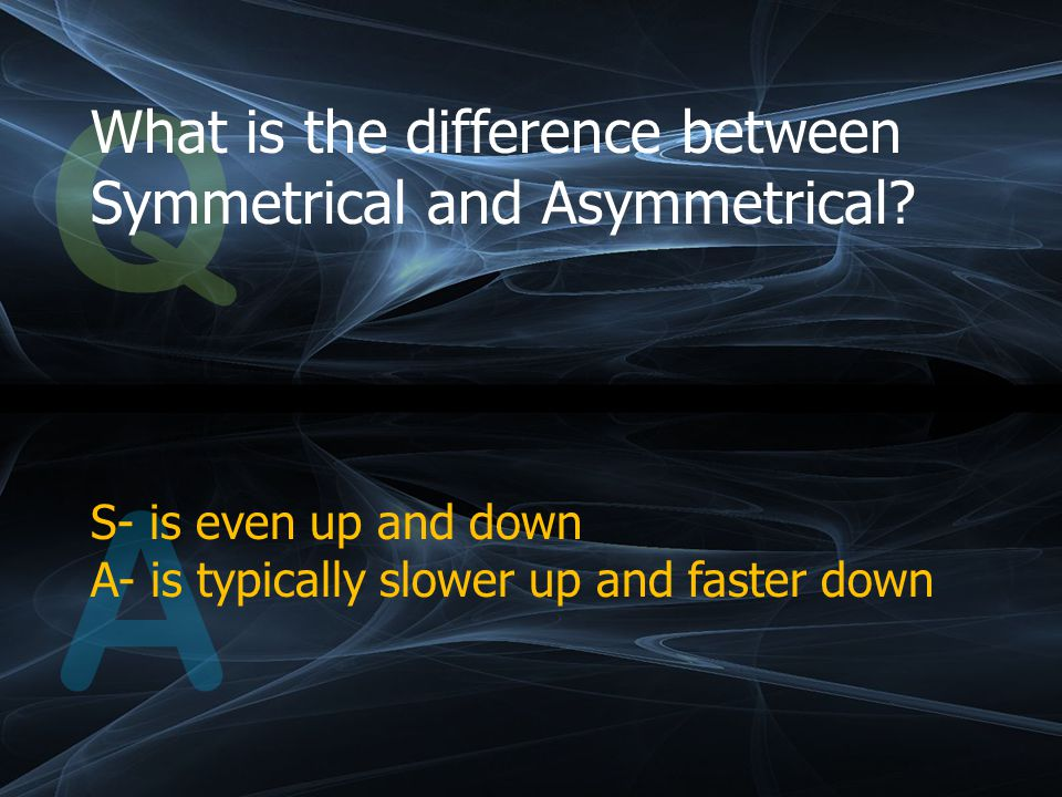 Q What is the difference between Symmetrical and Asymmetrical.