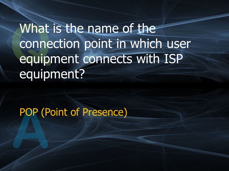 Q What is the name of the connection point in which user equipment connects with ISP equipment.