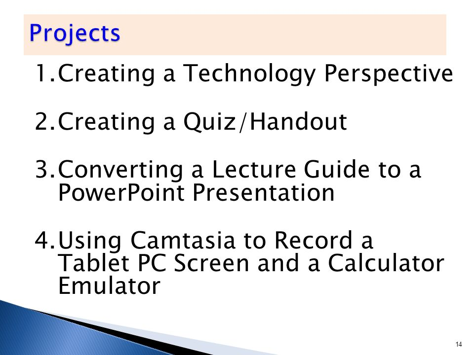1.Creating a Technology Perspective 2.Creating a Quiz/Handout 3.Converting a Lecture Guide to a PowerPoint Presentation 4.Using Camtasia to Record a Tablet PC Screen and a Calculator Emulator 14
