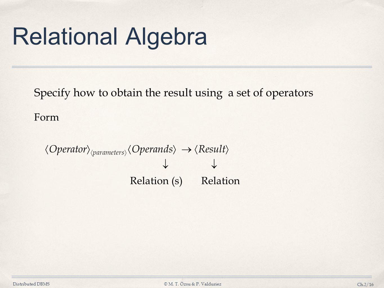 Distributed DBMS© M. T. Özsu & P. Valduriez Ch.2/16 Form Operator parameters Operands Result Relation (s) Relation Relational Algebra Specify how to o