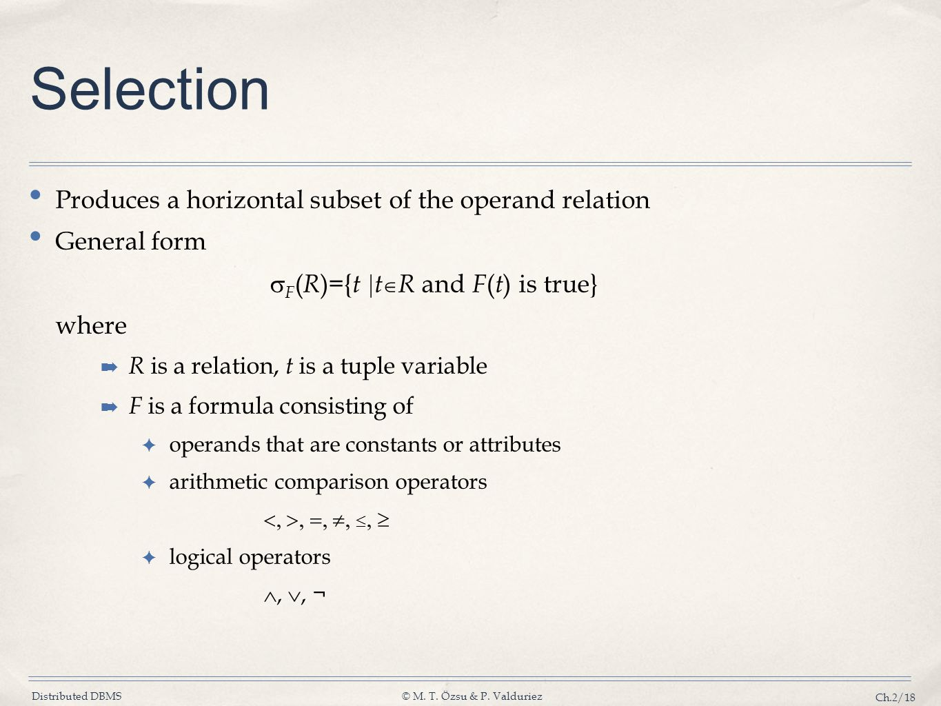 Distributed DBMS© M. T. Özsu & P. Valduriez Ch.2/18 Selection Produces a horizontal subset of the operand relation General form F ( R )={ t t R and F