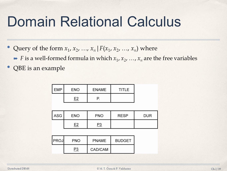 Distributed DBMS© M. T. Özsu & P. Valduriez Ch.2/39 Domain Relational Calculus Query of the form x 1, x 2, …, x n | F ( x 1, x 2, …, x n ) where F is