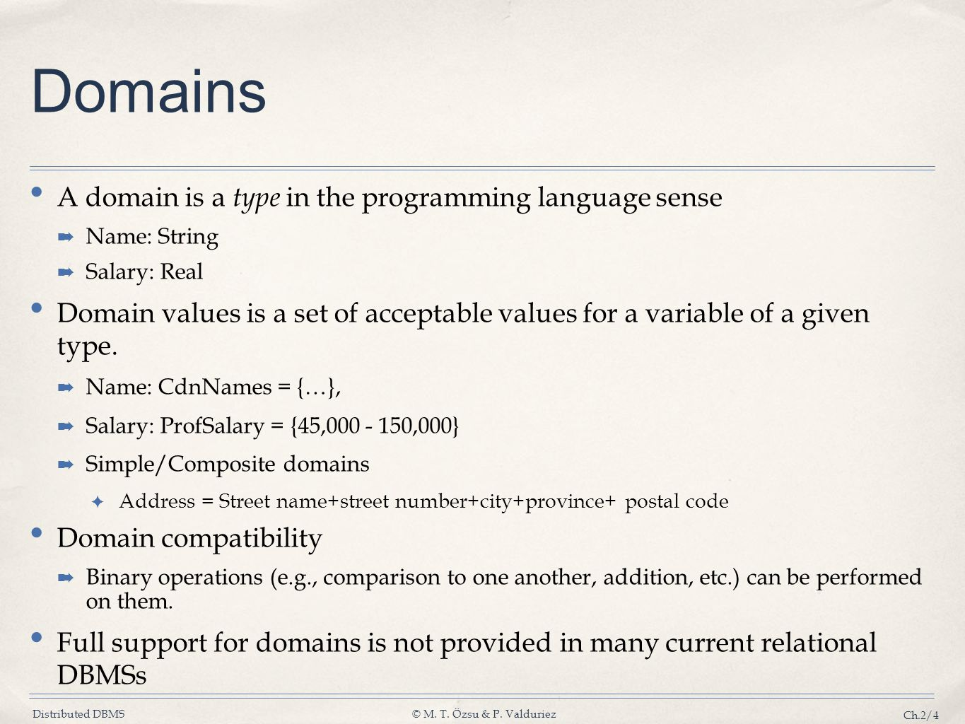 Distributed DBMS© M. T. Özsu & P. Valduriez Ch.2/4 Domains A domain is a type in the programming language sense Name: String Salary: Real Domain value