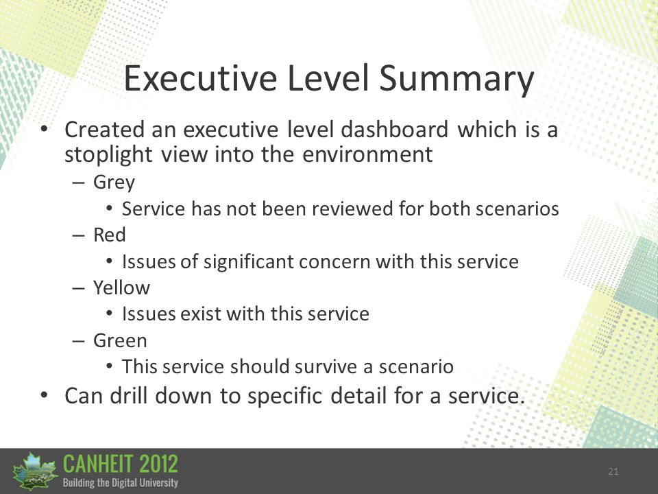 21 Executive Level Summary Created an executive level dashboard which is a stoplight view into the environment – Grey Service has not been reviewed for both scenarios – Red Issues of significant concern with this service – Yellow Issues exist with this service – Green This service should survive a scenario Can drill down to specific detail for a service.
