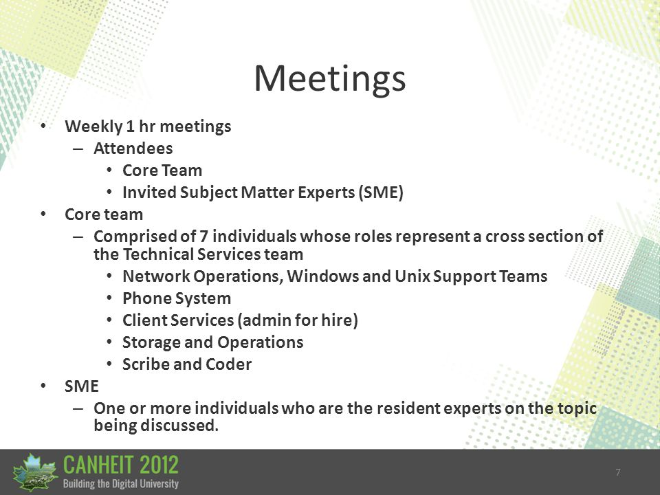 7 Meetings Weekly 1 hr meetings – Attendees Core Team Invited Subject Matter Experts (SME) Core team – Comprised of 7 individuals whose roles represent a cross section of the Technical Services team Network Operations, Windows and Unix Support Teams Phone System Client Services (admin for hire) Storage and Operations Scribe and Coder SME – One or more individuals who are the resident experts on the topic being discussed.