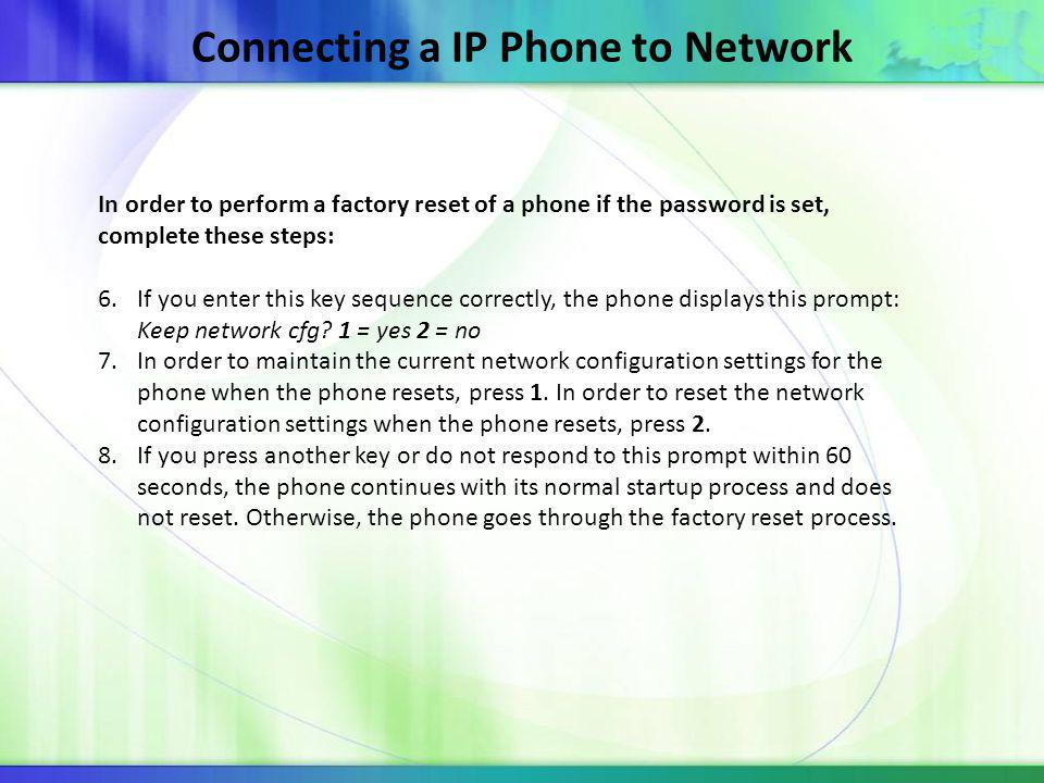 Connecting a IP Phone to Network In order to perform a factory reset of a phone if the password is set, complete these steps: 6.If you enter this key sequence correctly, the phone displays this prompt: Keep network cfg.