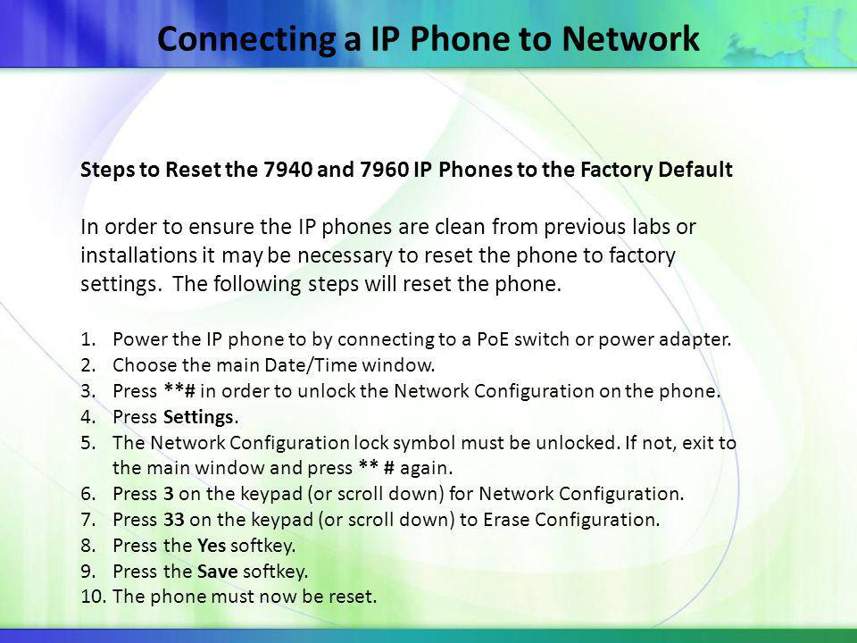 Connecting a IP Phone to Network Steps to Reset the 7940 and 7960 IP Phones to the Factory Default In order to ensure the IP phones are clean from previous labs or installations it may be necessary to reset the phone to factory settings.