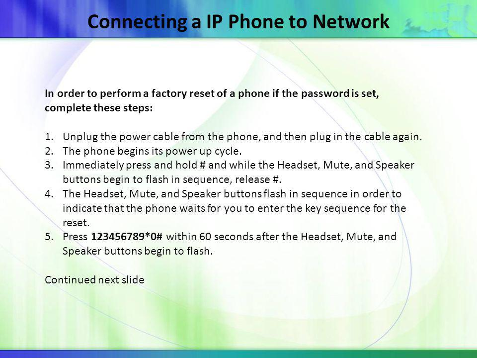 Connecting a IP Phone to Network In order to perform a factory reset of a phone if the password is set, complete these steps: 1.Unplug the power cable from the phone, and then plug in the cable again.