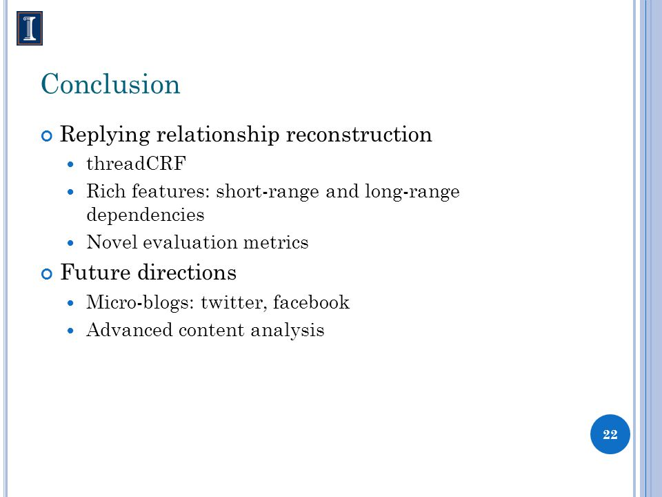 Conclusion Replying relationship reconstruction threadCRF Rich features: short-range and long-range dependencies Novel evaluation metrics Future directions Micro-blogs: twitter, facebook Advanced content analysis 22