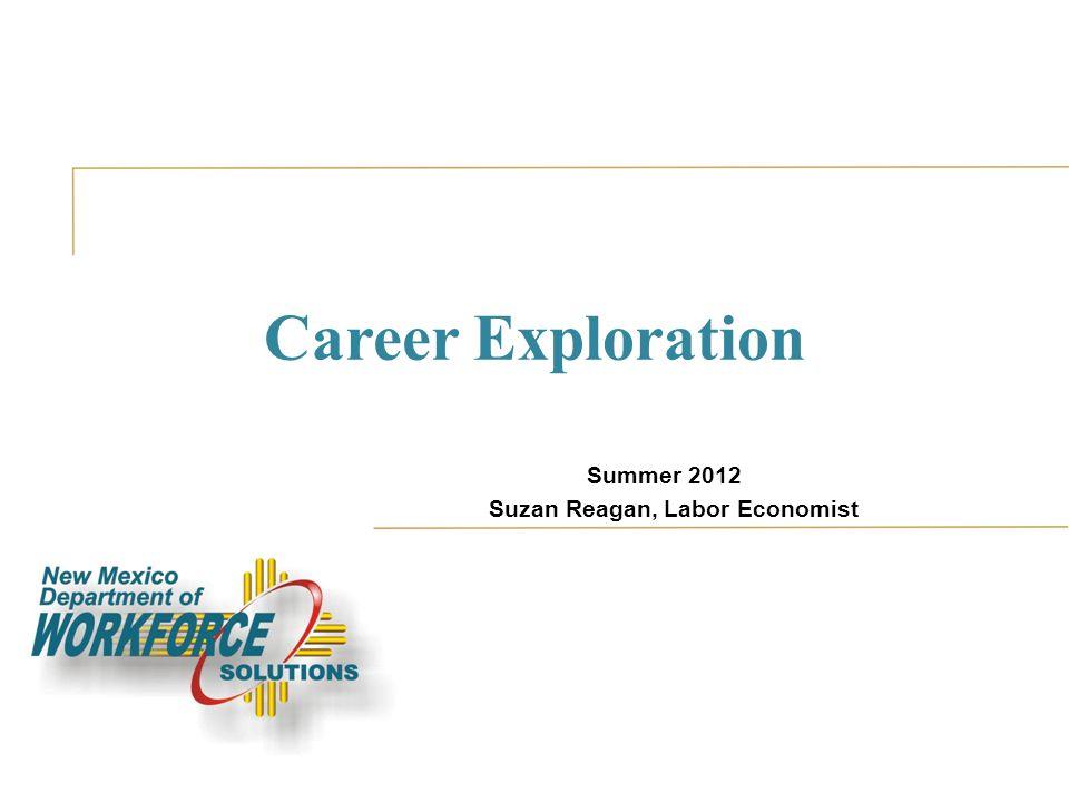 Career Exploration Summer 2012 Suzan Reagan, Labor Economist
