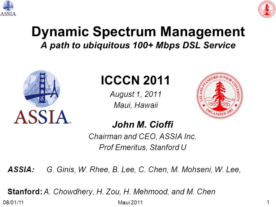 1 Maui 2011 08/01/11 Dynamic Spectrum Management A path to ubiquitous 100+ Mbps DSL Service ICCCN 2011 August 1, 2011 Maui, Hawaii John M. Cioffi Chai