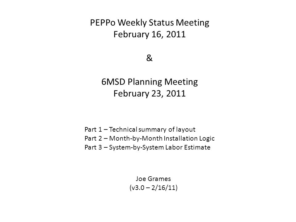 PEPPo Weekly Status Meeting February 16, 2011 & 6MSD Planning Meeting February 23, 2011 Part 1 – Technical summary of layout Part 2 – Month-by-Month Installation Logic Part 3 – System-by-System Labor Estimate Joe Grames (v3.0 – 2/16/11)