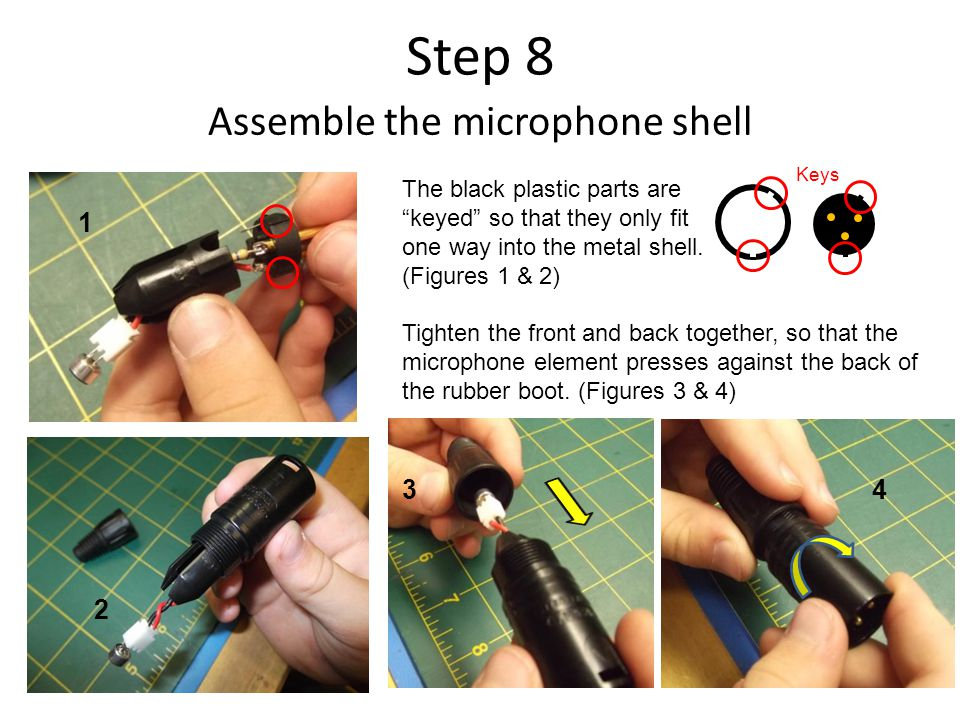 Step 8 Assemble the microphone shell 1 2 34 The black plastic parts are keyed so that they only fit one way into the metal shell.