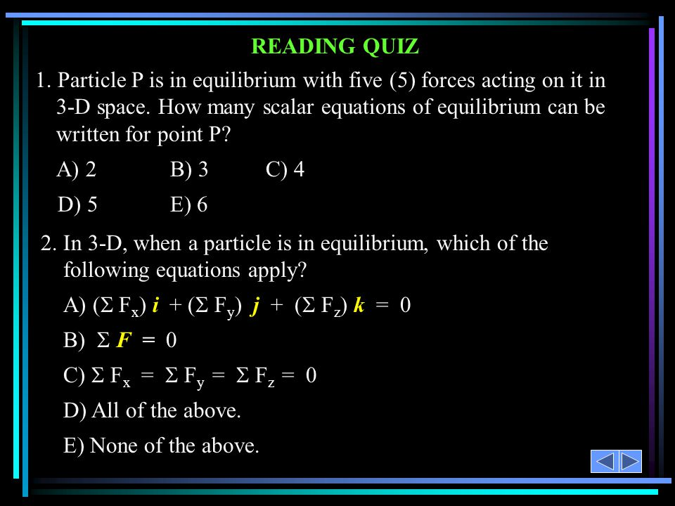 READING QUIZ 1. Particle P is in equilibrium with five (5) forces acting on it in 3-D space. How many scalar equations of equilibrium can be written f