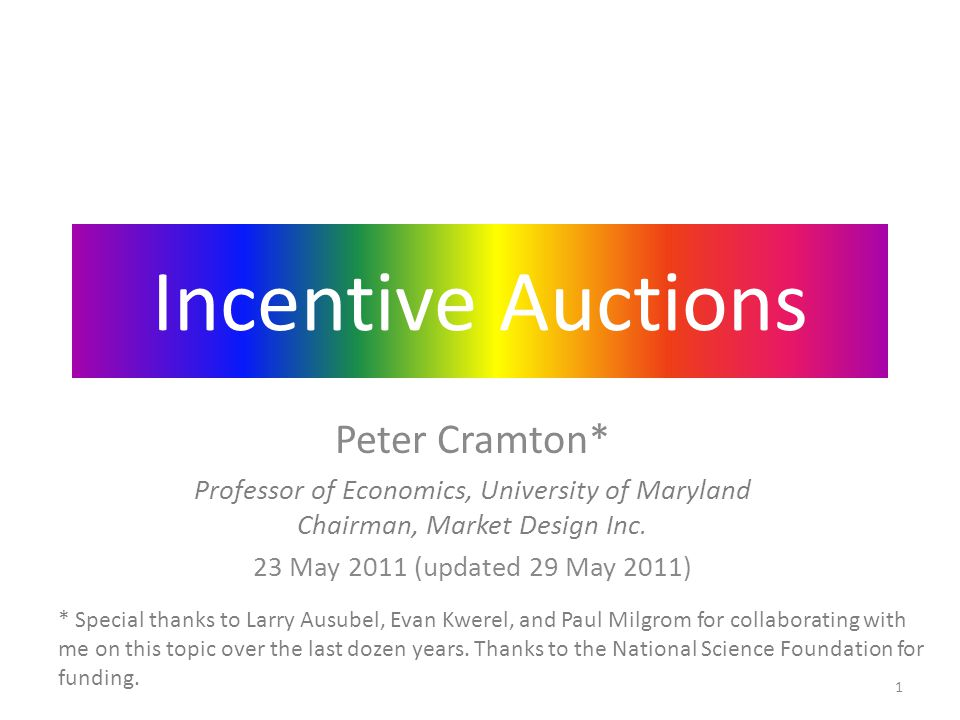 Incentive Auctions Peter Cramton* Professor of Economics, University of Maryland Chairman, Market Design Inc. 23 May 2011 (updated 29 May 2011) * Spec