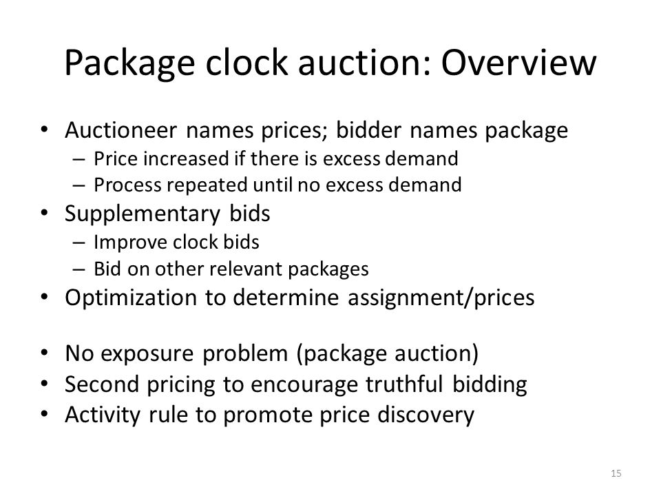 Package clock auction: Overview Auctioneer names prices; bidder names package – Price increased if there is excess demand – Process repeated until no excess demand Supplementary bids – Improve clock bids – Bid on other relevant packages Optimization to determine assignment/prices No exposure problem (package auction) Second pricing to encourage truthful bidding Activity rule to promote price discovery 15