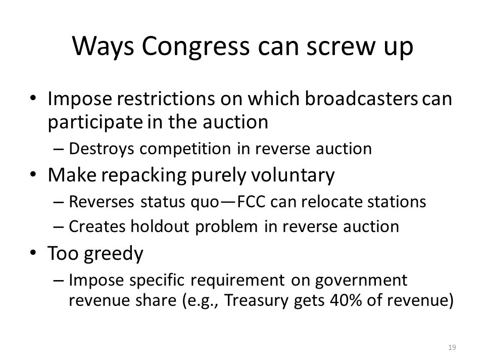 Ways Congress can screw up Impose restrictions on which broadcasters can participate in the auction – Destroys competition in reverse auction Make repacking purely voluntary – Reverses status quoFCC can relocate stations – Creates holdout problem in reverse auction Too greedy – Impose specific requirement on government revenue share (e.g., Treasury gets 40% of revenue) 19