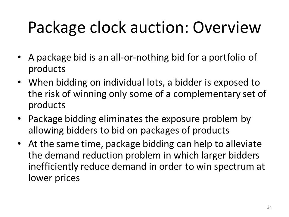 Package clock auction: Overview A package bid is an all-or-nothing bid for a portfolio of products When bidding on individual lots, a bidder is exposed to the risk of winning only some of a complementary set of products Package bidding eliminates the exposure problem by allowing bidders to bid on packages of products At the same time, package bidding can help to alleviate the demand reduction problem in which larger bidders inefficiently reduce demand in order to win spectrum at lower prices 24