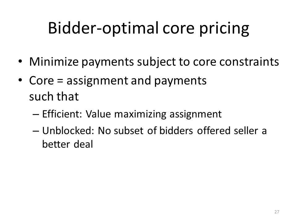 Bidder-optimal core pricing Minimize payments subject to core constraints Core = assignment and payments such that – Efficient: Value maximizing assignment – Unblocked: No subset of bidders offered seller a better deal 27