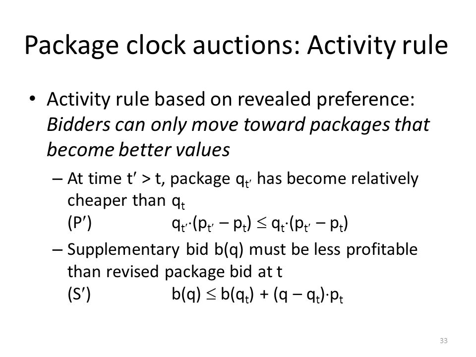 Package clock auctions: Activity rule Activity rule based on revealed preference: Bidders can only move toward packages that become better values – At time t > t, package q t has become relatively cheaper than q t (P )q t (p t – p t ) q t (p t – p t ) – Supplementary bid b(q) must be less profitable than revised package bid at t (S )b(q) b(q t ) + (q – q t ) p t 33